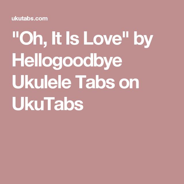 Oh It Is Love By Hellogoodbye Ukulele Tabs On Ukutabs Ukele