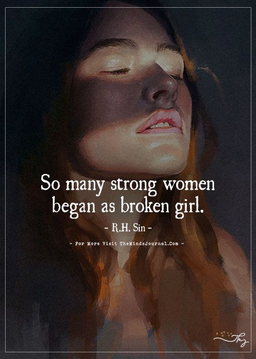 So many strong women began as broken girl.- R. H Sin