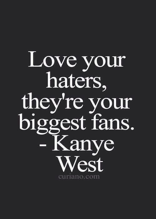 Love Your Haters They Re Your Biggest Fans Quotes About Haters Kanye West Quotes Life Quotes
