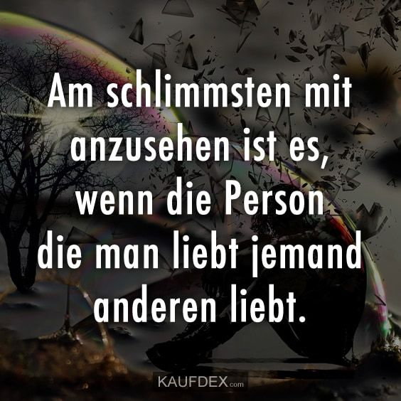 Am schlimmsten mit anzusehen ist es, wenn die Person die man liebt jemand andere… The worst thing to see is when the person you love loves someone else.