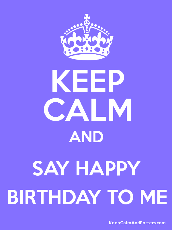 keep calm and say happy birthday to me poster happy birthday