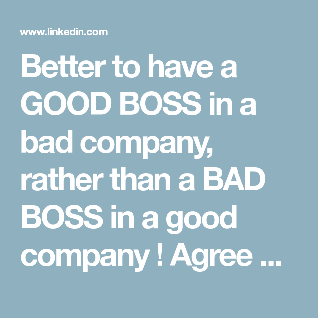 Better To Have A Good Boss In A Bad Company Rather Than A Bad Boss In A Good Company Agree Linkedin Good Boss Bad Boss Good Company