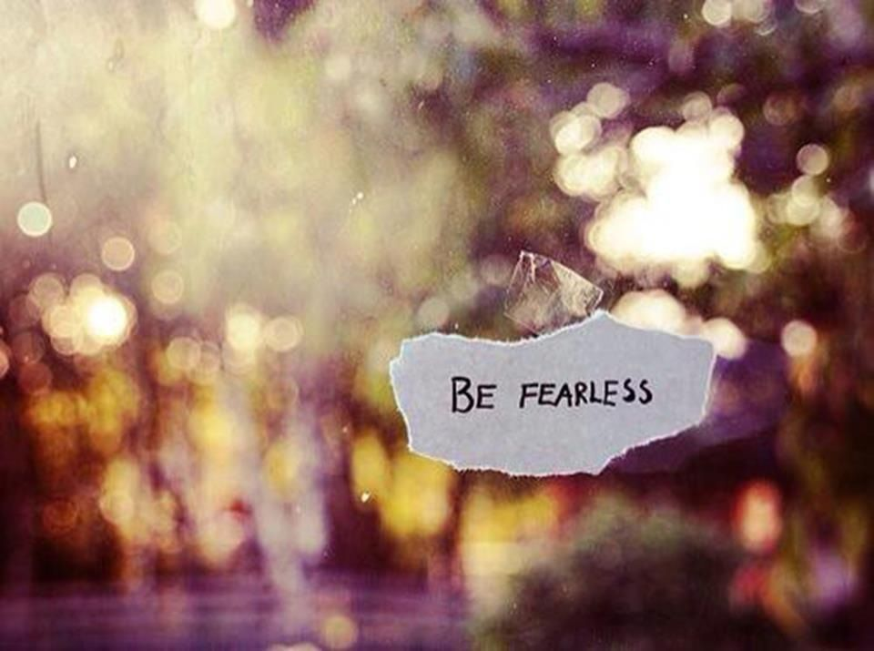 Be fearless..