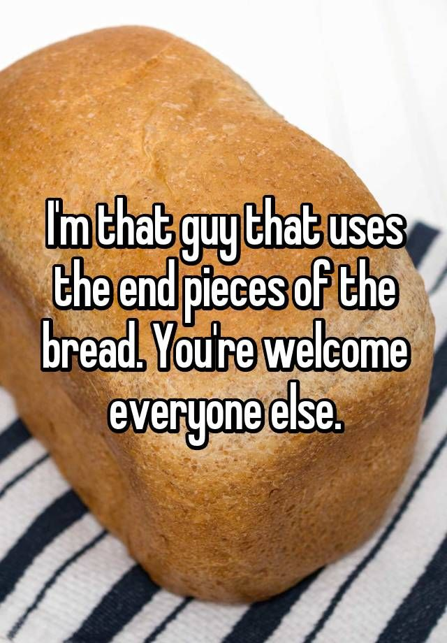 """""""I'm that guy that uses the end pieces of the bread. You"""