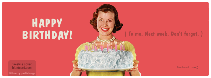 Funny Sarcastic Birthday Meme : Timeline cover happy birthday to me next week don t