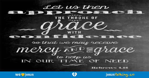 Let us therefore draw near with boldness to the throne of grace, that we may receive mercy, and may find grace for help in time of need. - Hebrews 4:16 found @ http://JesusTalking.co/hebrews-4-16/?utm_source=JesusTalking%20%40%20Pinterest&utm_medium=Pin&utm_term=Hebrews%204%3A16&utm_content=Share%20Image%209&utm_campaign=Verse%3A%20Hebrews%204%3A16