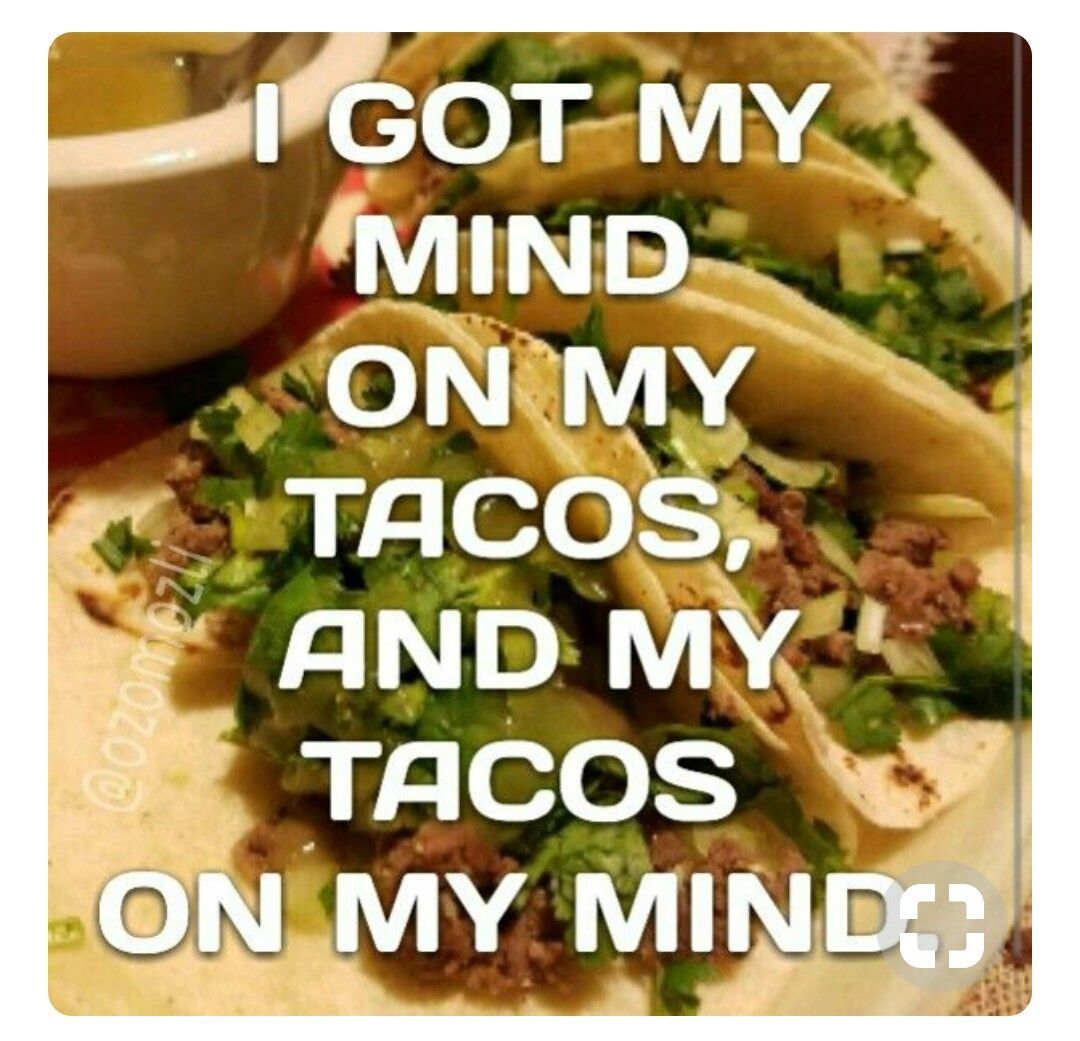 I Got My Mind On My Tacos And Tacos On My Mind Tacos Food Memes Food Humor
