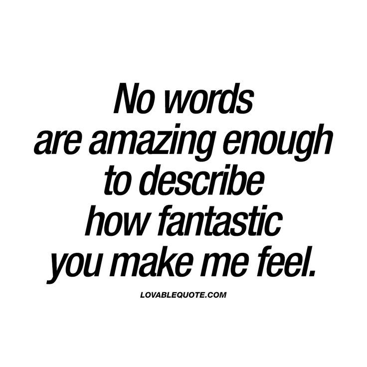 Cool No Words Are Amazing Enough To Describe How Fantastic You Make Me Feel You Know When Your Boy Girlfriend Quotes Make Me Happy Quotes Amazing Quotes