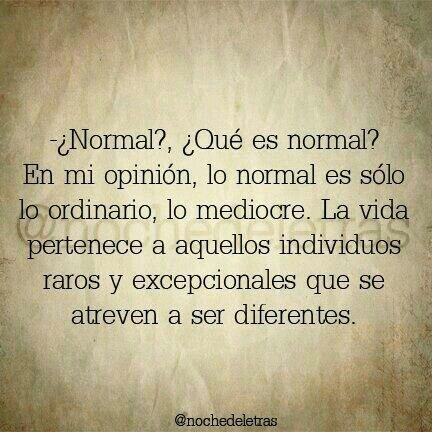 La vida pertenece a aquellos individuos raros y excepcionales que se atreven a ser diferentes.