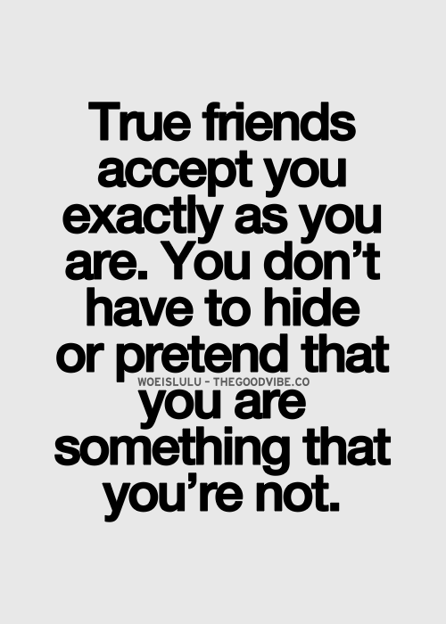 True Friends Accept You Exactly As You Are You Dont Have To Hide