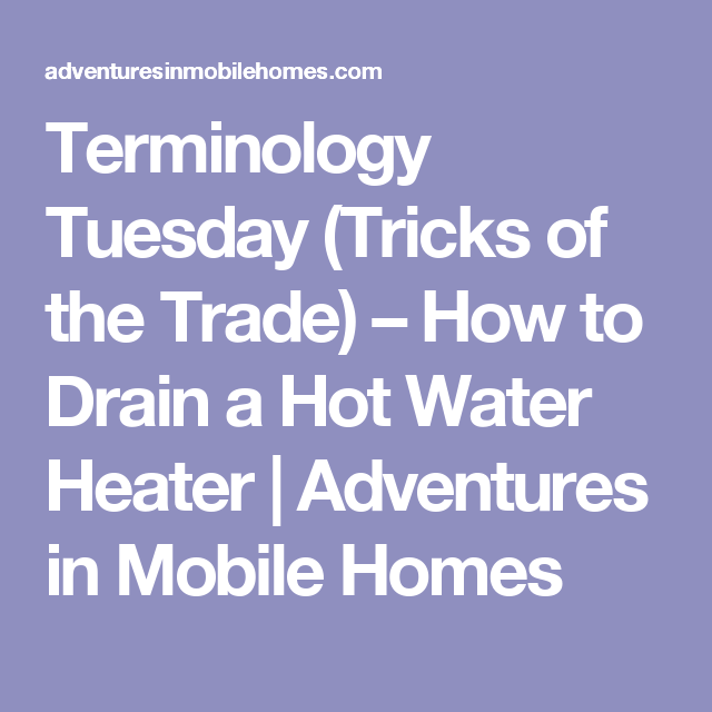 Terminology Tuesday (Tricks of the Trade) – How to Drain a Hot Water on mobile home storm windows, mobile home water heater venting, mobile home balcony, mobile home gas heaters, mobile home hot water, mobile home instant water heater, mobile home water heater installation, mobile home water heater elements, mobile home central air conditioning, intertherm mobile home water heater, mobile home approved water heaters, mobile home exterior light, mobile home water heaters 40 gallon, mobile home electric cooktop, mobile home electrical boxes, home depot electric wood stove heater, mobile home electric heat, mobile home aluminum siding, mobile home security system, mobile home electrical outlets,