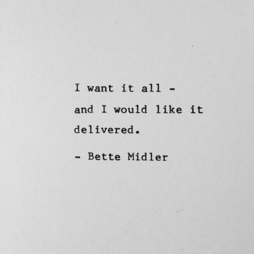 I Want It All And I Want It Delivered Bette Midlet Diva Quotes Words Quotes Quotes