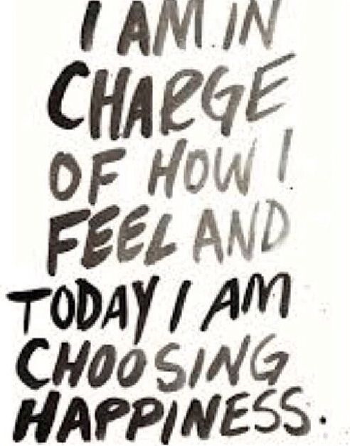 I am in charge of how I fee and today I choosing happiness.