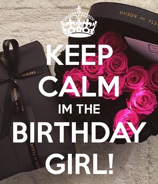 KEEP CALM IM THE BIRTHDAY GIRL! KEEP CALM AND CARRY ON