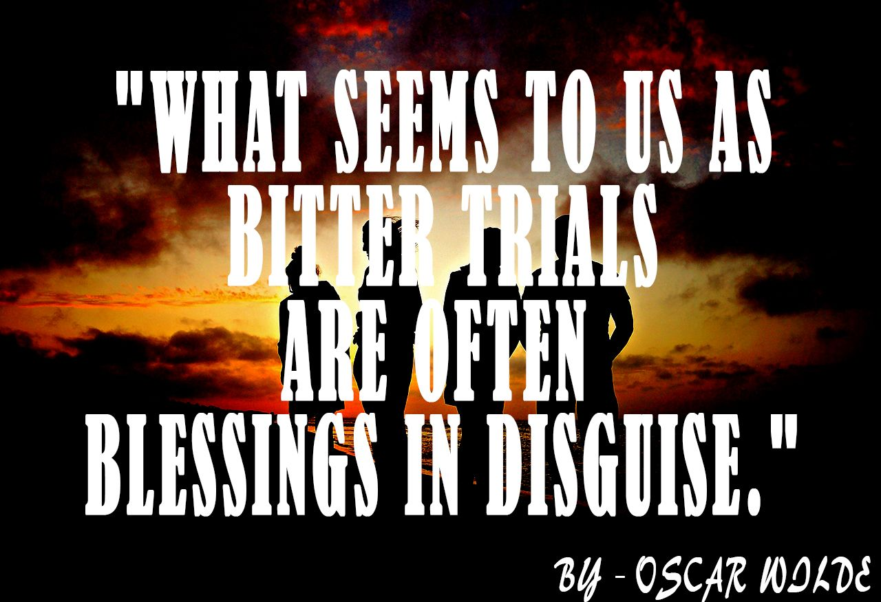 what seems to us as bitter trials are often blessings in disguise what seems to us as bitter trials are often blessings in disguise oscar