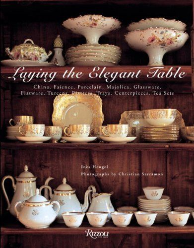 Laying The Elegant Table: China, Faience, Porcelain, Majolica, Glassware, Flatware, Tureens, Platters, Trays, Centerpieces, Tea Sets