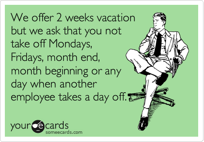 We Offer 2 Weeks Vacation But We Ask That You Not Take Off Mondays Fridays Month End Month Beginning Or Any Day When Another Employee Takes A Day Off Work Humor
