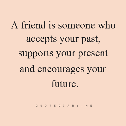 Quotes About Past Friends: A Friend Is Someone Who Accepts The Past,supports Your