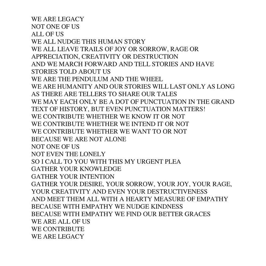Something I wrote about four years ago that I felt like sharing again. Here's the text if you find the picture too small to read: We are legacy  Not one of us  All of us  We all nudge this human story  We all leave trails of joy or sorrow rage or appreciation creativity or destruction  And we march forward and tell stories and have stories told about us  We are the pendulum and the wheel  We are humanity and our stories will last only as long as there are tellers to share our tales  We may…