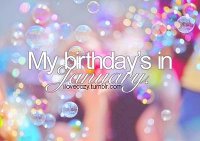 My birthday is in January bubbles january hello january