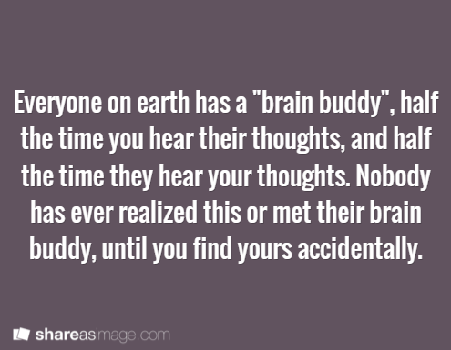 """Prompt -- everyone on earth has a """"brain buddy"""", half the time you hear their thoughts and half the time they hear your thoughts. nobody has ever realized this or met their brain buddy, until you find yours accidently"""