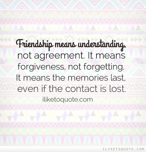 Friendship Means Understanding Not Agreement It Means Forgiveness Not Forgetting It Means The Memories Last Even If The Contact Is Lost Friendship Quotes Memories Quotes New Quotes