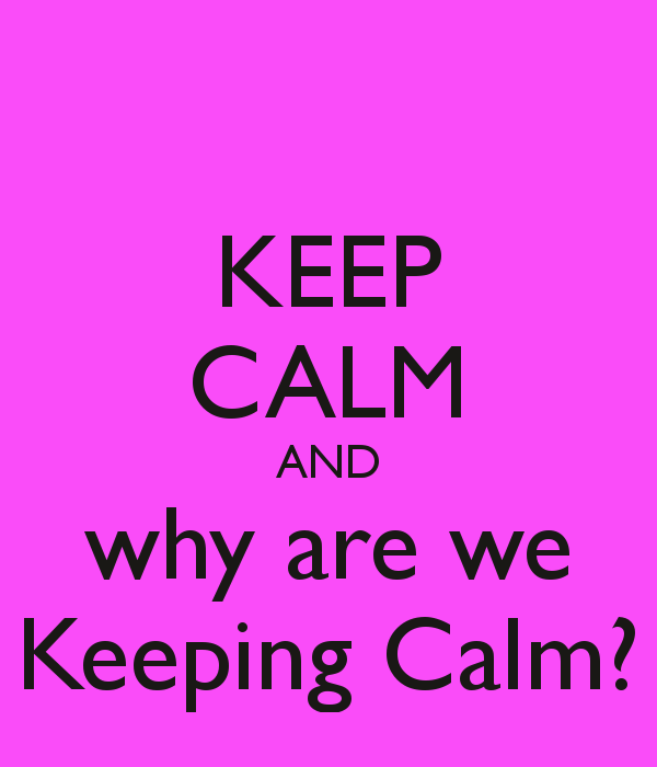 KEEP CALM AND why are we Keeping Calm?