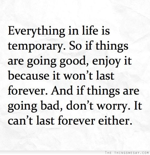 Everything In Life Is Temporary So If Things Are Good Enjoy It Because It Won T Last Forever And If Things Are Going Bad Words Quotes Words Inspirational Words