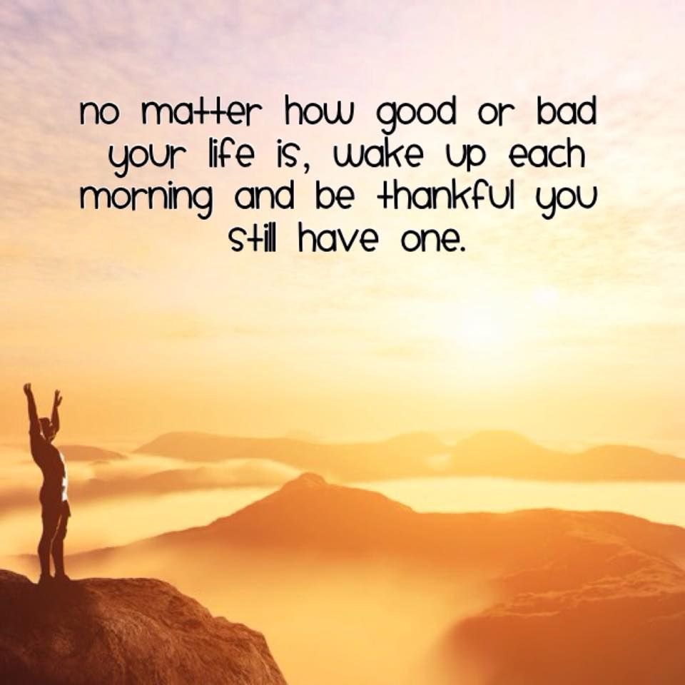 No matter how good or bad your life is, wake up each