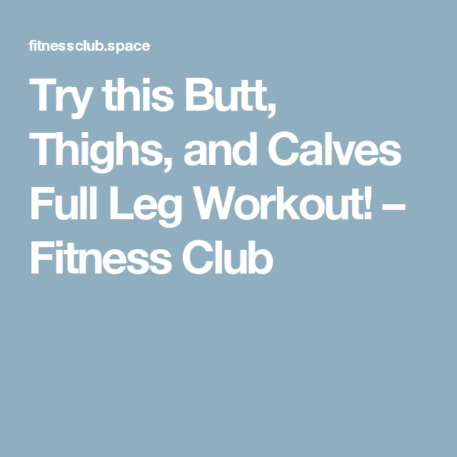 Try this Butt, Thighs, and Calves Full Leg Workout! – Fitness Club