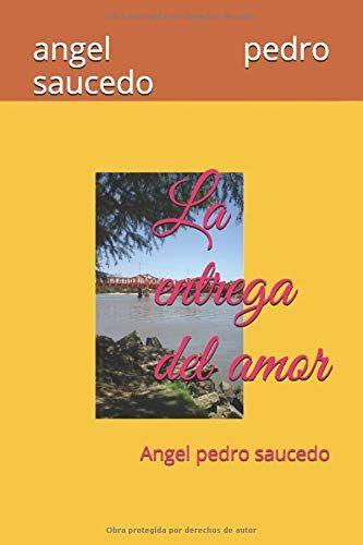 La entrega del amor: Angel pedro saucedo (Amore Di Alma) (Spanish Edition) de angel pedro saucedo