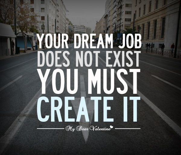Job Quotes Interesting Your Dream Job Does Not Exist You Must Create It Quotes I Love