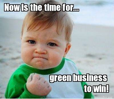 Love this!  Now is the time for...green business to win! #quote Looking for a green company? www.pam.foreveryhome.net