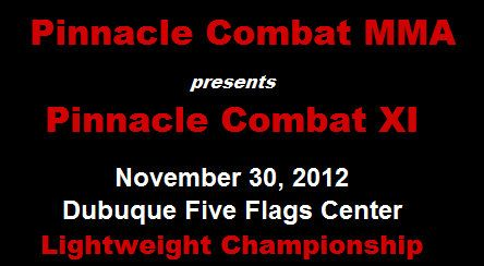 Pinnacle Combat MMA        The Gym        Alvin's Pools and Spas        97.3 The Rock    Sandy Hook Tavern        Schlitter  Logging    	    presents  Pinnacle Combat XI    November 30, 2012  Dubuque Five Flags Center  Lightweight Championship