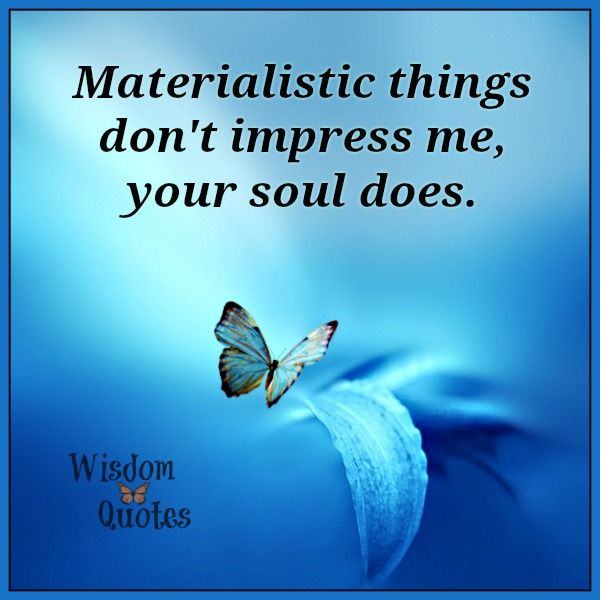 Materialistic Things Don T Impress Me Your Soul Does Wisdom