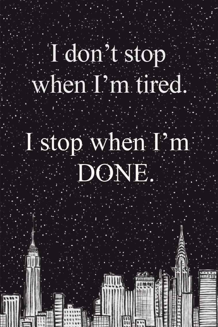 I don't stop when i am tired. I stop when I'm done