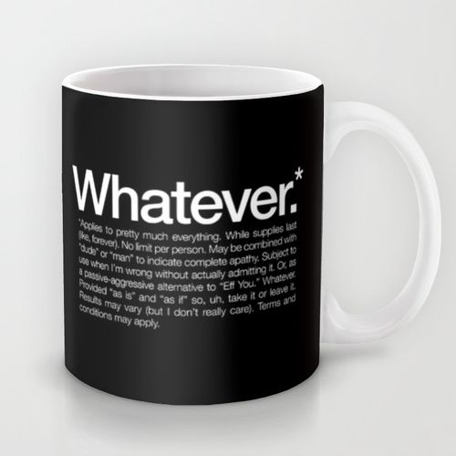 Whatever.* Applies to pretty much everything Mug