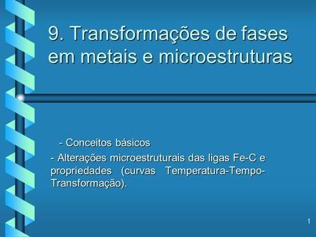 1 9. Transformações de fases em metais e microestruturas - Conceitos básicos - Conceitos básicos - Alterações microestruturais das ligas Fe-C e propriedades.