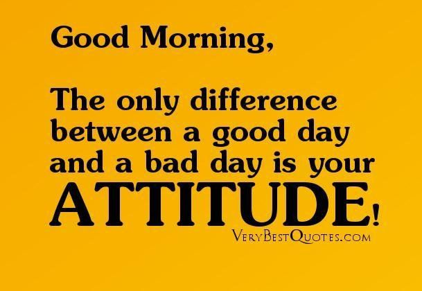 Good Morning Quotes The Only Difference Between A Good Day And A Bad Day Is Your Attitude Collection Of In Good Day Quotes Good Morning Quotes Bad Day Quotes
