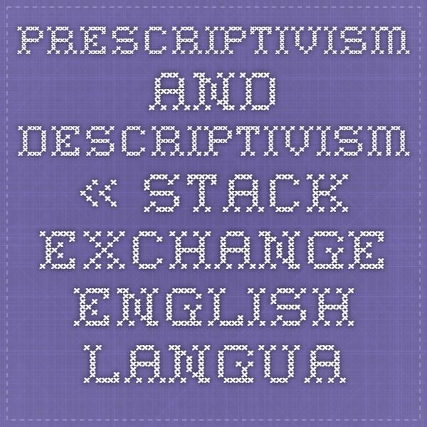 Prescriptivism and Descriptivism « Stack Exchange English Language & Usage Blog