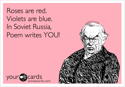 In Soviet Russia, poem writes you!\
