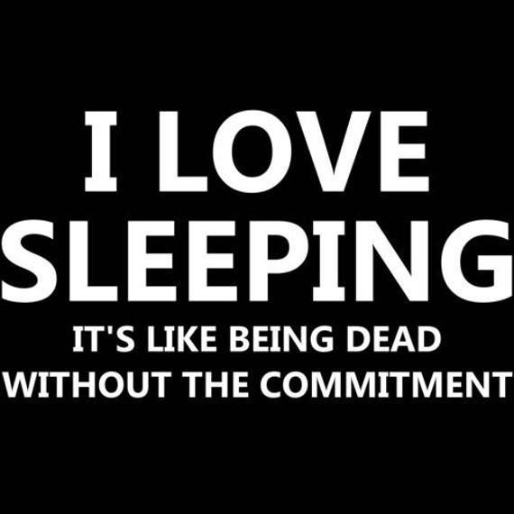 I love sleeping it's like being dead without the commitment - Funny sarcastic Shirt