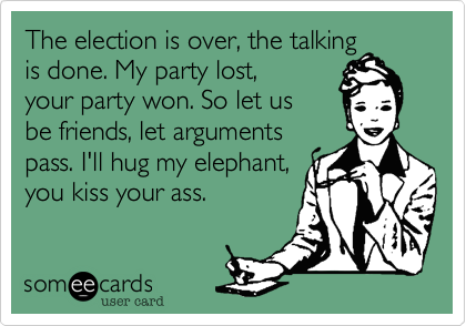 The Election Is Over The Talking Is Done My Party Lost Your Party Won So Let Us Be Friends Let Arguments Pass I Ll Hu Funny Quotes Election Is Over Humor