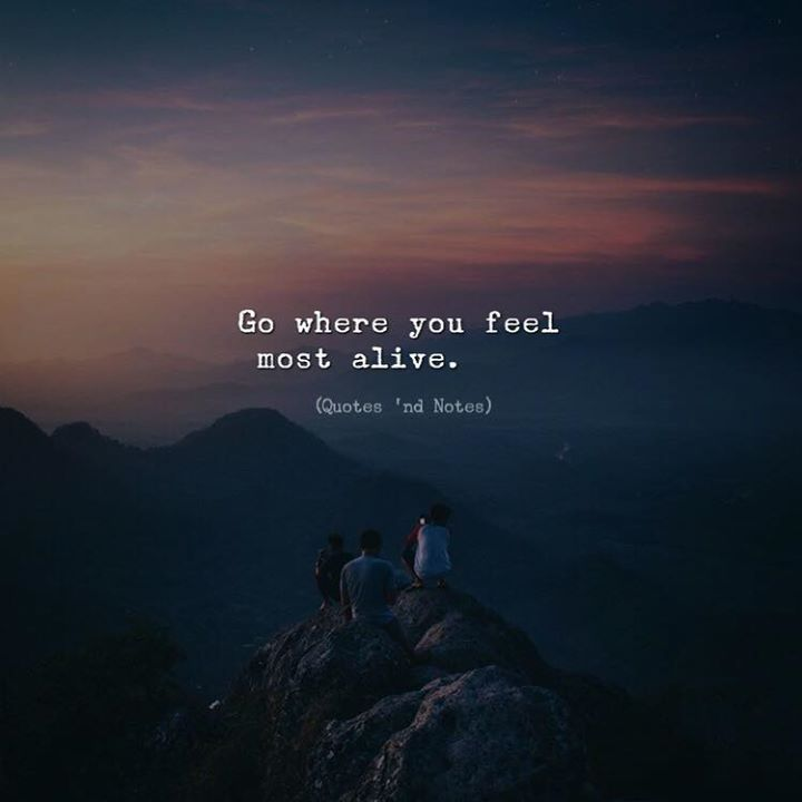 Quotes 'nd Notes — Go where you feel most alive. —via...