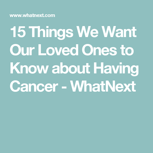 15 Things We Want Our Loved Ones to Know about Having Cancer - WhatNext