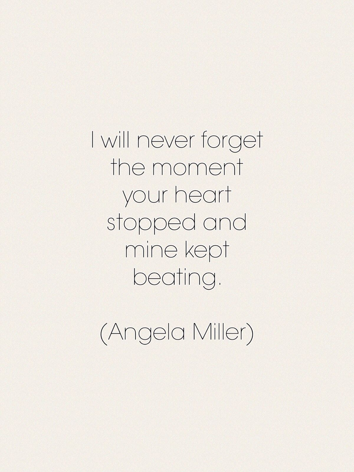 I will never for the moment your heart stopped and mine kept beating Angela
