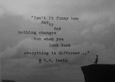 """""""Isn't it funny how, day by day, nothing changes, but when you look back, everything is different?"""" - C.S. Lewis"""