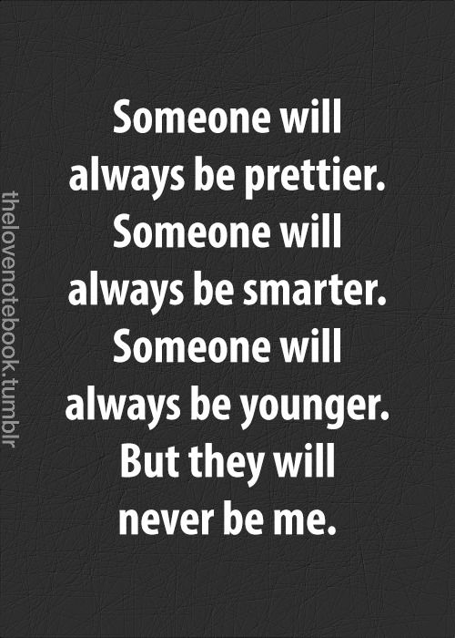Someone will always be prettier, smarter, younger, but they will never be me.