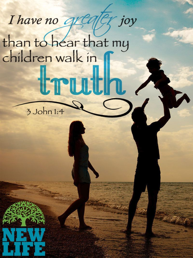 I have no greater joy than to hear that my children are walking  in the truth. – 3 John 1:4