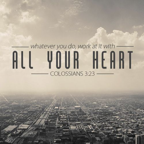 """""""Whatever you do, work at it with all your heart, as working for the Lord, not for human masters."""" [Colossians 3:23]"""